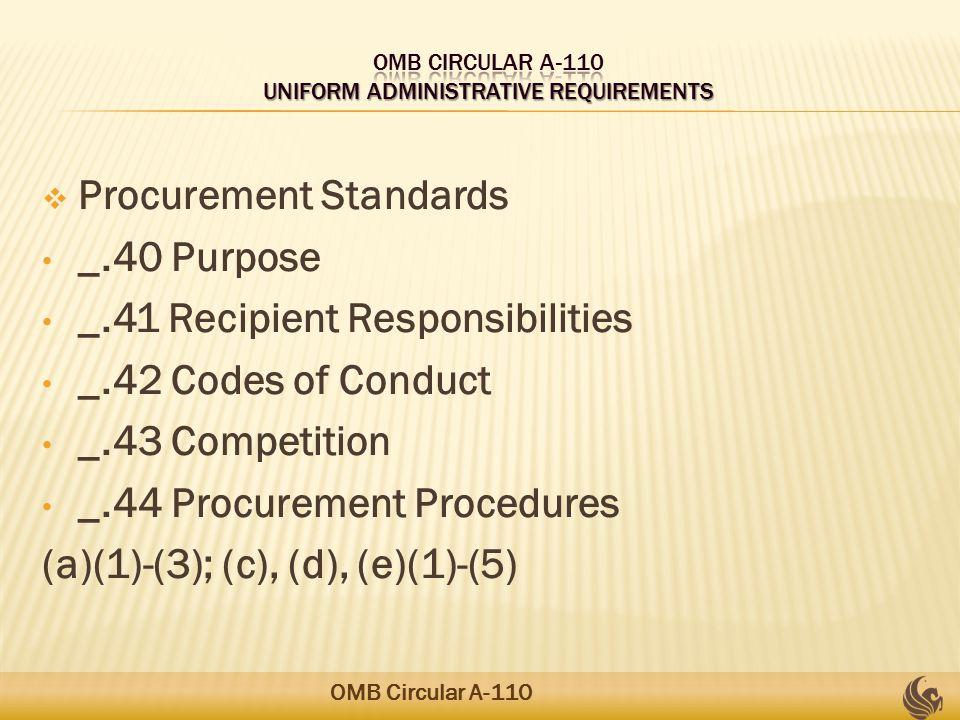 Procurement Standards _.40 Purpose _.41 Recipient Responsibilities _.42 Codes of Conduct _.43 Competition _.44 Procurement Procedures (a)(1)-(3); (c), (d), (e)(1)-(5) OMB Circular A-110