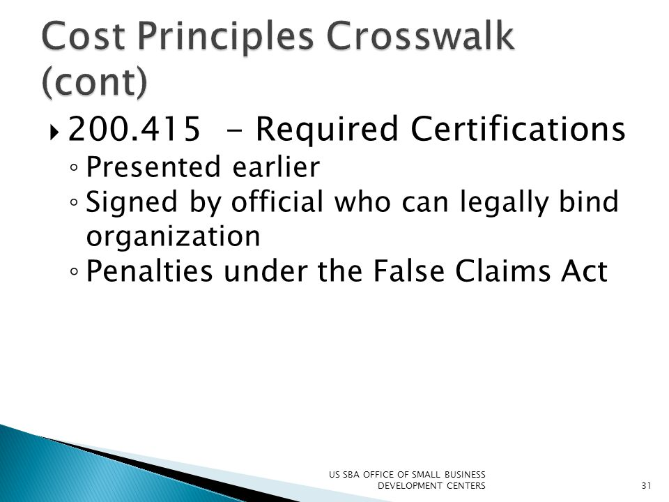  200.415 - Required Certifications ◦ Presented earlier ◦ Signed by official who can legally bind organization ◦ Penalties under the False Claims Act