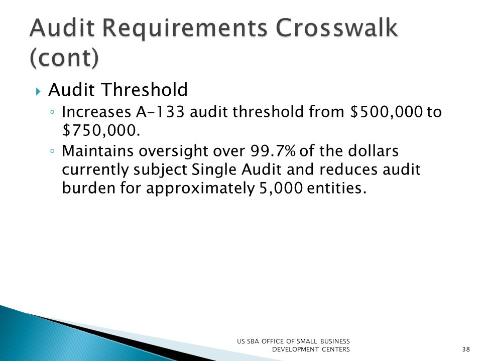  Audit Threshold ◦ Increases A-133 audit threshold from $500,000 to $750,000. ◦ Maintains oversight over 99.7% of the dollars currently subject Singl