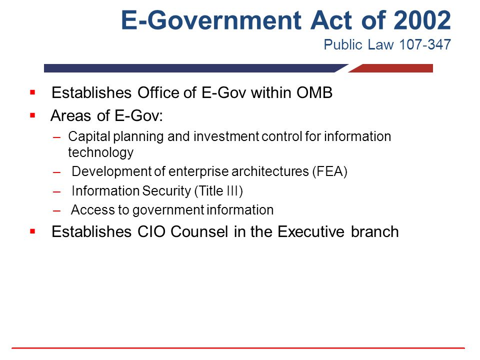 E-Government Act of 2002 Public Law 107-347  Establishes Office of E-Gov within OMB  Areas of E-Gov: –Capital planning and investment control for information technology – Development of enterprise architectures (FEA) – Information Security (Title III) – Access to government information  Establishes CIO Counsel in the Executive branch