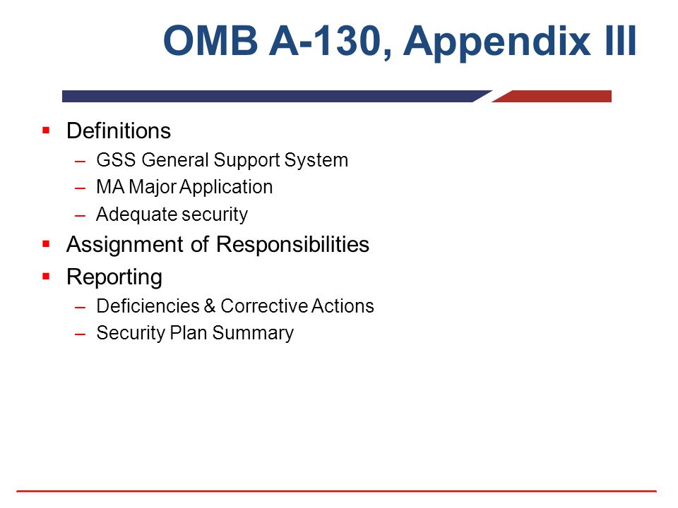 OMB A-130, Appendix III  Definitions –GSS General Support System –MA Major Application –Adequate security  Assignment of Responsibilities  Reporting –Deficiencies & Corrective Actions –Security Plan Summary