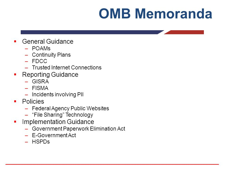 OMB Memoranda  General Guidance –POAMs –Continuity Plans –FDCC –Trusted Internet Connections  Reporting Guidance –GISRA –FISMA –Incidents involving PII  Policies –Federal Agency Public Websites – File Sharing Technology  Implementation Guidance –Government Paperwork Elimination Act –E-Government Act –HSPDs