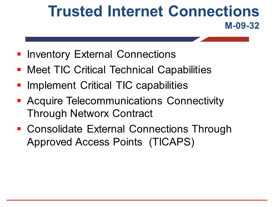 Trusted Internet Connections M-09-32  Inventory External Connections  Meet TIC Critical Technical Capabilities  Implement Critical TIC capabilities  Acquire Telecommunications Connectivity Through Networx Contract  Consolidate External Connections Through Approved Access Points (TICAPS)