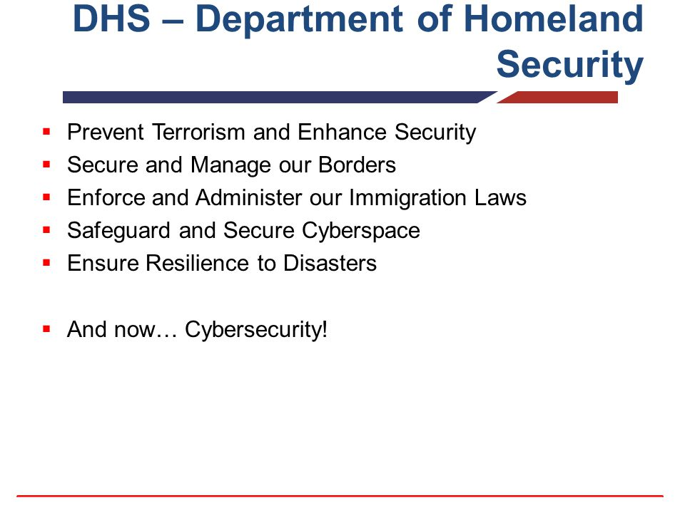 DHS – Department of Homeland Security  Prevent Terrorism and Enhance Security  Secure and Manage our Borders  Enforce and Administer our Immigration Laws  Safeguard and Secure Cyberspace  Ensure Resilience to Disasters  And now… Cybersecurity!
