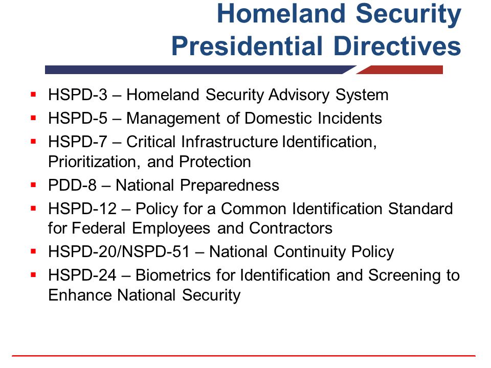 Homeland Security Presidential Directives  HSPD-3 – Homeland Security Advisory System  HSPD-5 – Management of Domestic Incidents  HSPD-7 – Critical Infrastructure Identification, Prioritization, and Protection  PDD-8 – National Preparedness  HSPD-12 – Policy for a Common Identification Standard for Federal Employees and Contractors  HSPD-20/NSPD-51 – National Continuity Policy  HSPD-24 – Biometrics for Identification and Screening to Enhance National Security