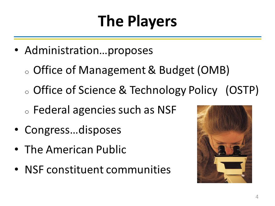 The Players Administration…proposes o Office of Management & Budget (OMB) o Office of Science & Technology Policy (OSTP) o Federal agencies such as NSF Congress…disposes The American Public NSF constituent communities 4