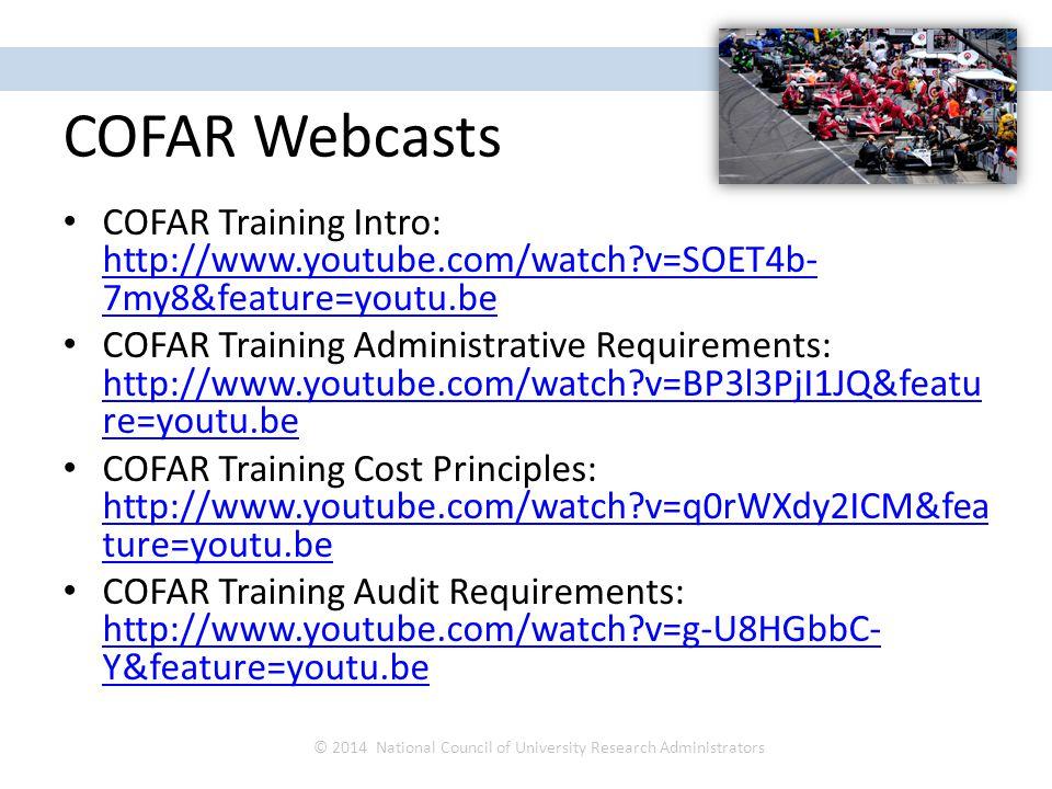 COFAR Webcasts COFAR Training Intro: http://www.youtube.com/watch?v=SOET4b- 7my8&feature=youtu.be http://www.youtube.com/watch?v=SOET4b- 7my8&feature=youtu.be COFAR Training Administrative Requirements: http://www.youtube.com/watch?v=BP3l3PjI1JQ&featu re=youtu.be http://www.youtube.com/watch?v=BP3l3PjI1JQ&featu re=youtu.be COFAR Training Cost Principles: http://www.youtube.com/watch?v=q0rWXdy2ICM&fea ture=youtu.be http://www.youtube.com/watch?v=q0rWXdy2ICM&fea ture=youtu.be COFAR Training Audit Requirements: http://www.youtube.com/watch?v=g-U8HGbbC- Y&feature=youtu.be http://www.youtube.com/watch?v=g-U8HGbbC- Y&feature=youtu.be © 2014 National Council of University Research Administrators