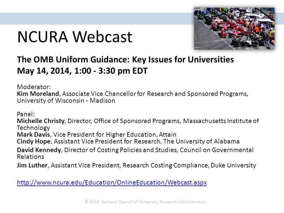 NCURA Webcast The OMB Uniform Guidance: Key Issues for Universities May 14, 2014, 1:00 - 3:30 pm EDT Moderator: Kim Moreland, Associate Vice Chancellor for Research and Sponsored Programs, University of Wisconsin - Madison Panel: Michelle Christy, Director, Office of Sponsored Programs, Massachusetts Institute of Technology Mark Davis, Vice President for Higher Education, Attain Cindy Hope, Assistant Vice President for Research, The University of Alabama David Kennedy, Director of Costing Policies and Studies, Council on Governmental Relations Jim Luther, Assistant Vice President, Research Costing Compliance, Duke University http://www.ncura.edu/Education/OnlineEducation/Webcast.aspx © 2014 National Council of University Research Administrators