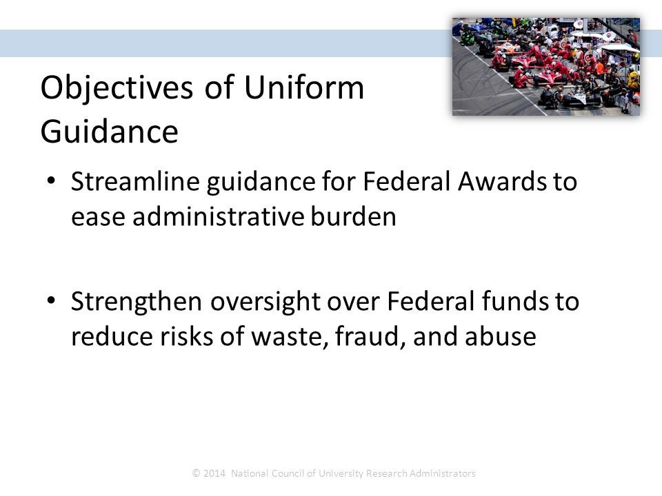 Streamline guidance for Federal Awards to ease administrative burden Strengthen oversight over Federal funds to reduce risks of waste, fraud, and abus