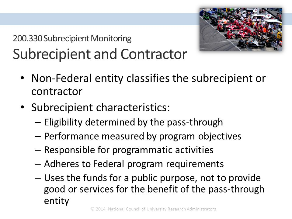 Non-Federal entity classifies the subrecipient or contractor Subrecipient characteristics: – Eligibility determined by the pass-through – Performance measured by program objectives – Responsible for programmatic activities – Adheres to Federal program requirements – Uses the funds for a public purpose, not to provide good or services for the benefit of the pass-through entity © 2014 National Council of University Research Administrators NCURA Region IV Spring Meeting April 27 – 30, 2014 200.330 Subrecipient Monitoring Subrecipient and Contractor