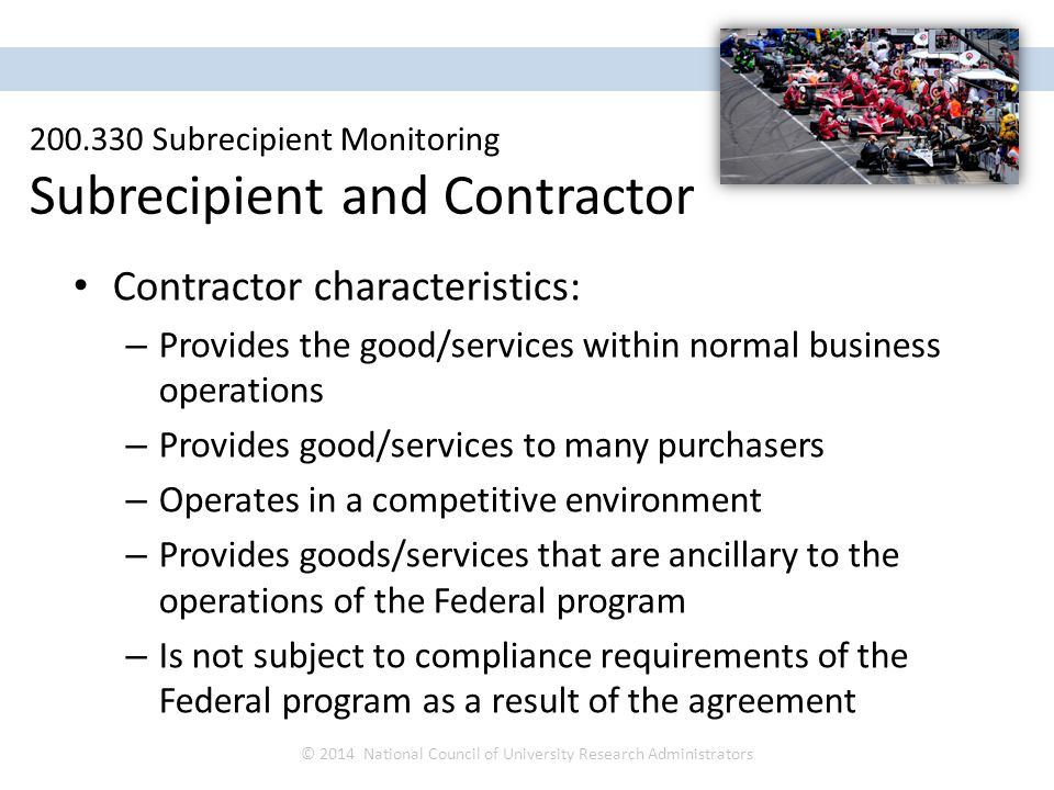 Contractor characteristics: – Provides the good/services within normal business operations – Provides good/services to many purchasers – Operates in a competitive environment – Provides goods/services that are ancillary to the operations of the Federal program – Is not subject to compliance requirements of the Federal program as a result of the agreement © 2014 National Council of University Research Administrators NCURA Region IV Spring Meeting April 27 – 30, 2014 200.330 Subrecipient Monitoring Subrecipient and Contractor