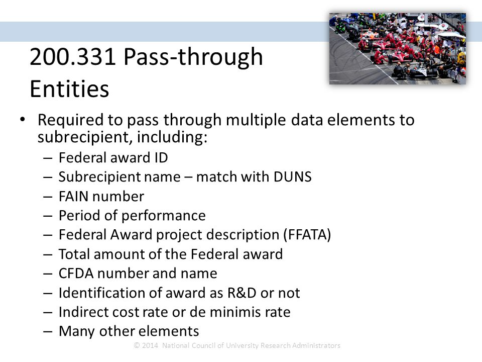 Required to pass through multiple data elements to subrecipient, including: – Federal award ID – Subrecipient name – match with DUNS – FAIN number – Period of performance – Federal Award project description (FFATA) – Total amount of the Federal award – CFDA number and name – Identification of award as R&D or not – Indirect cost rate or de minimis rate – Many other elements © 2014 National Council of University Research Administrators NCURA Region IV Spring Meeting April 27 – 30, 2014 200.331 Pass-through Entities