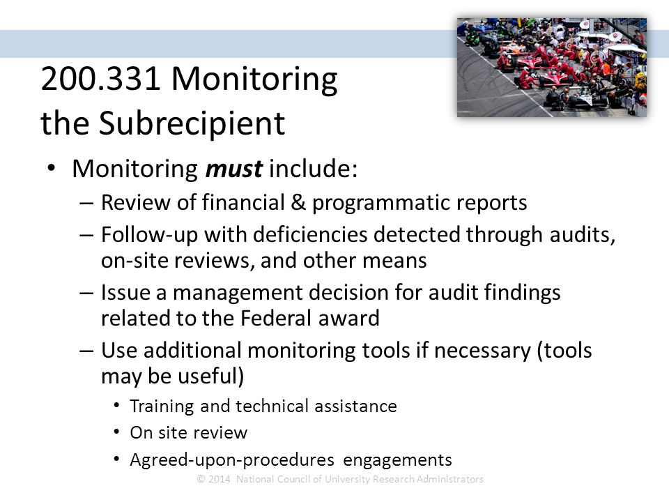 Monitoring must include: – Review of financial & programmatic reports – Follow-up with deficiencies detected through audits, on-site reviews, and other means – Issue a management decision for audit findings related to the Federal award – Use additional monitoring tools if necessary (tools may be useful) Training and technical assistance On site review Agreed-upon-procedures engagements © 2014 National Council of University Research Administrators NCURA Region IV Spring Meeting April 27 – 30, 2014 200.331 Monitoring the Subrecipient
