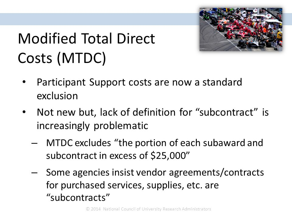 Participant Support costs are now a standard exclusion Not new but, lack of definition for subcontract is increasingly problematic – MTDC excludes the portion of each subaward and subcontract in excess of $25,000 – Some agencies insist vendor agreements/contracts for purchased services, supplies, etc.