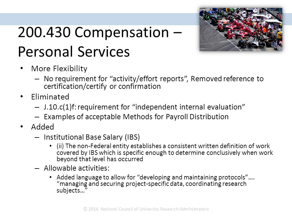 More Flexibility – No requirement for activity/effort reports , Removed reference to certification/certify or confirmation Eliminated – J.10.c(1)f: requirement for independent internal evaluation – Examples of acceptable Methods for Payroll Distribution Added – Institutional Base Salary (IBS) (ii) The non-Federal entity establishes a consistent written definition of work covered by IBS which is specific enough to determine conclusively when work beyond that level has occurred – Allowable activities: Added language to allow for developing and maintaining protocols ….