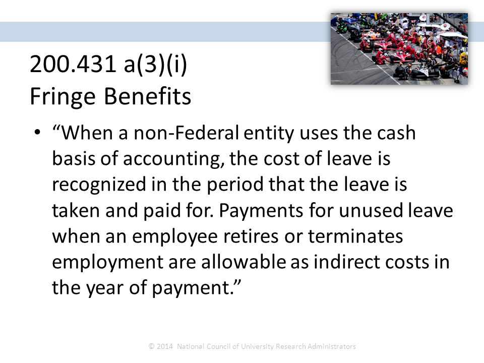 When a non-Federal entity uses the cash basis of accounting, the cost of leave is recognized in the period that the leave is taken and paid for.