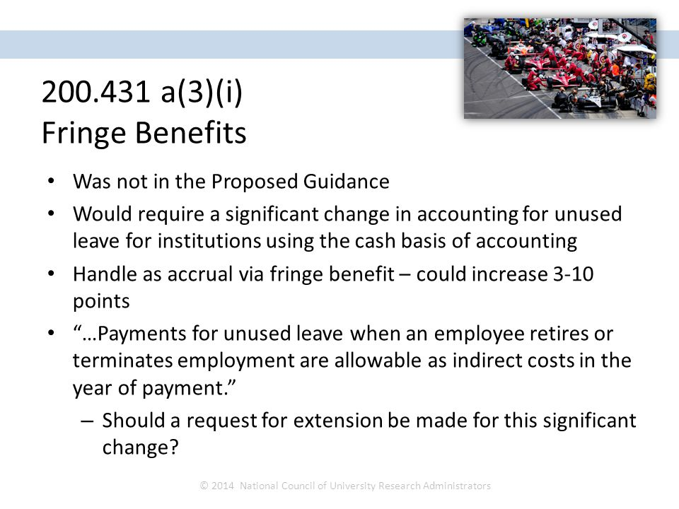 Was not in the Proposed Guidance Would require a significant change in accounting for unused leave for institutions using the cash basis of accounting Handle as accrual via fringe benefit – could increase 3-10 points …Payments for unused leave when an employee retires or terminates employment are allowable as indirect costs in the year of payment. – Should a request for extension be made for this significant change.