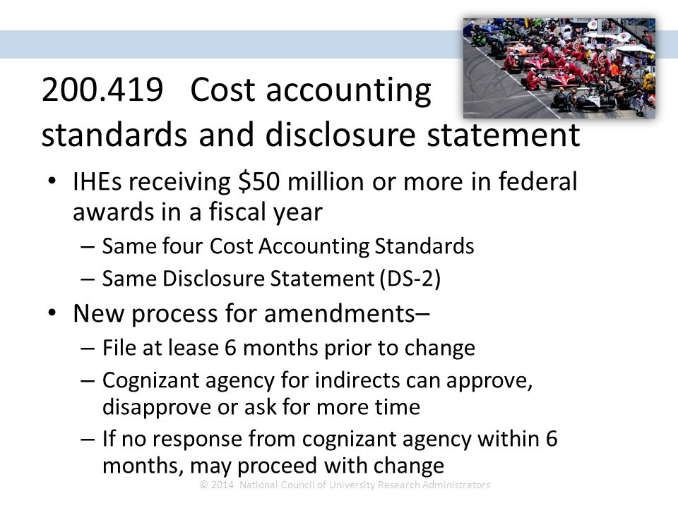 IHEs receiving $50 million or more in federal awards in a fiscal year – Same four Cost Accounting Standards – Same Disclosure Statement (DS-2) New pro