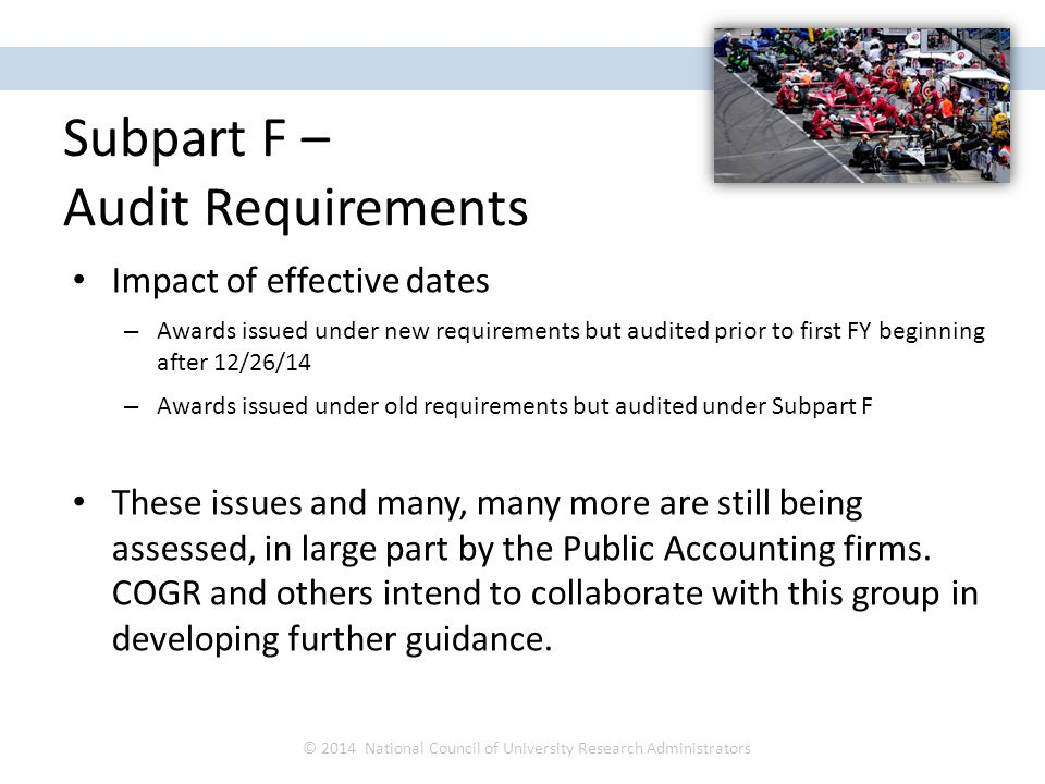 Impact of effective dates – Awards issued under new requirements but audited prior to first FY beginning after 12/26/14 – Awards issued under old requirements but audited under Subpart F These issues and many, many more are still being assessed, in large part by the Public Accounting firms.