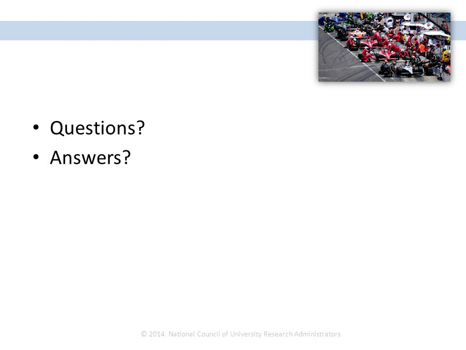 Questions? Answers? © 2014 National Council of University Research Administrators NCURA Region IV Spring Meeting April 27 – 30, 2014