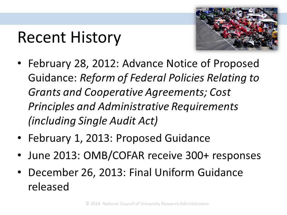 Recent History February 28, 2012: Advance Notice of Proposed Guidance: Reform of Federal Policies Relating to Grants and Cooperative Agreements; Cost Principles and Administrative Requirements (including Single Audit Act) February 1, 2013: Proposed Guidance June 2013: OMB/COFAR receive 300+ responses December 26, 2013: Final Uniform Guidance released © 2014 National Council of University Research Administrators