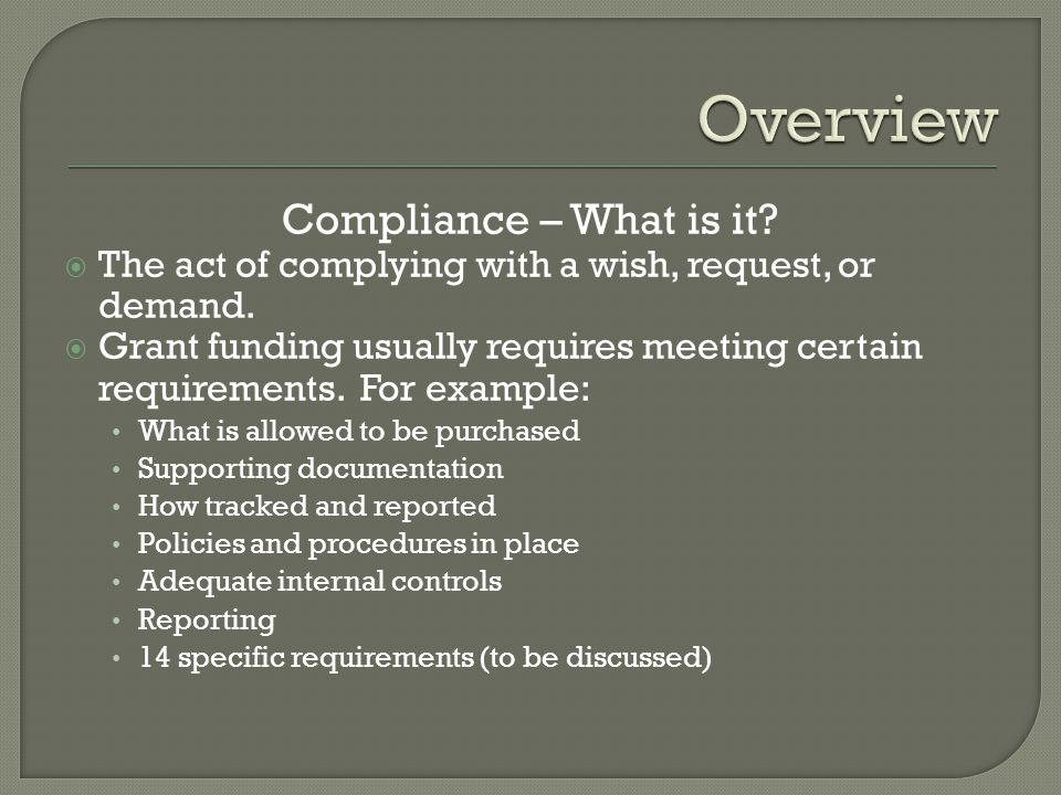 Compliance – What is it?  The act of complying with a wish, request, or demand.  Grant funding usually requires meeting certain requirements. For ex