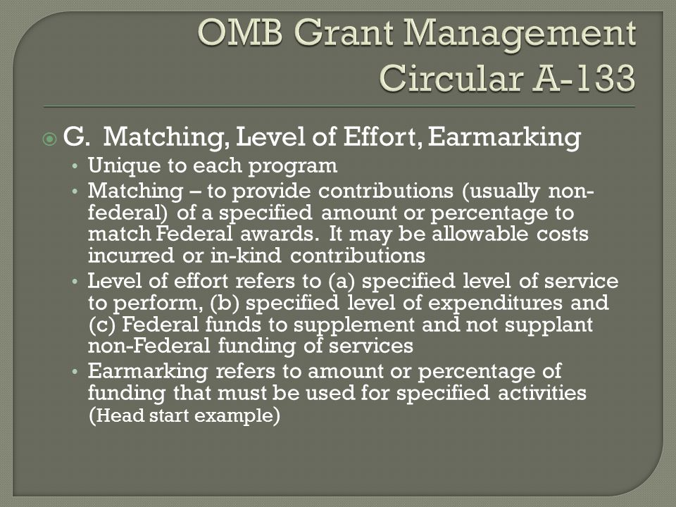  G. Matching, Level of Effort, Earmarking Unique to each program Matching – to provide contributions (usually non- federal) of a specified amount or