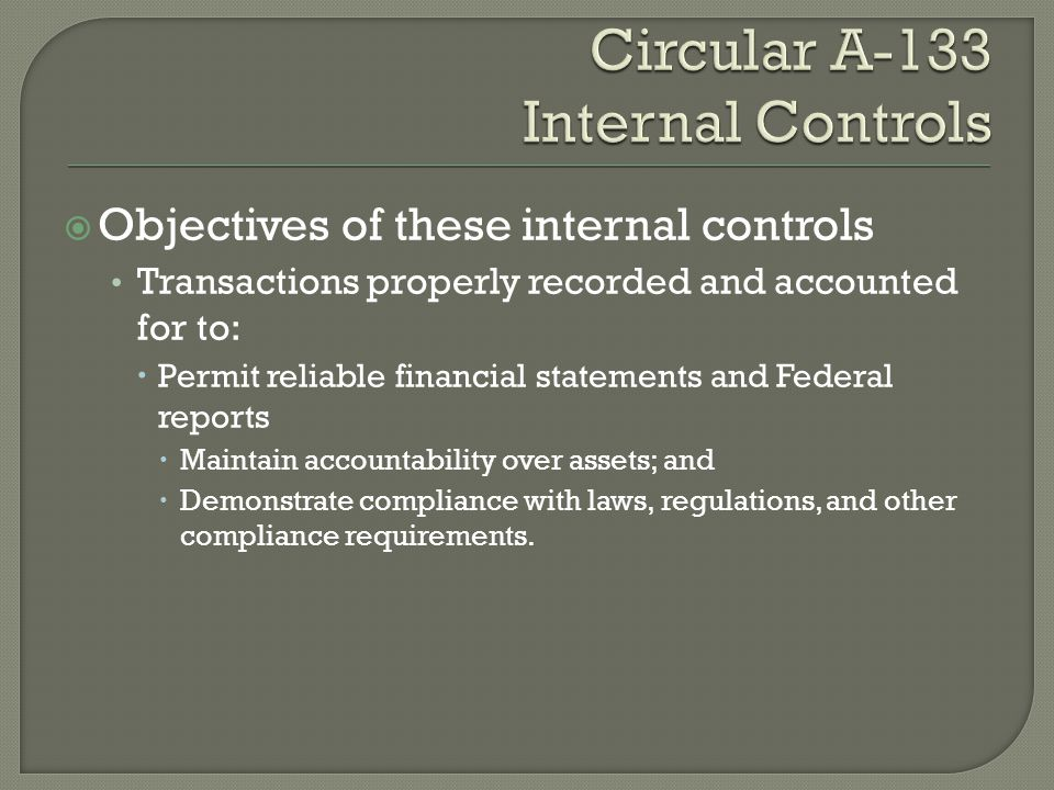 Objectives of these internal controls Transactions properly recorded and accounted for to:  Permit reliable financial statements and Federal report