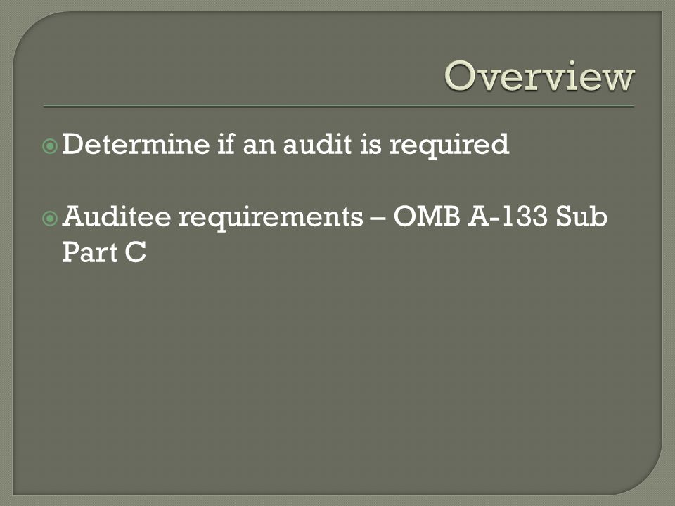  Determine if an audit is required  Auditee requirements – OMB A-133 Sub Part C