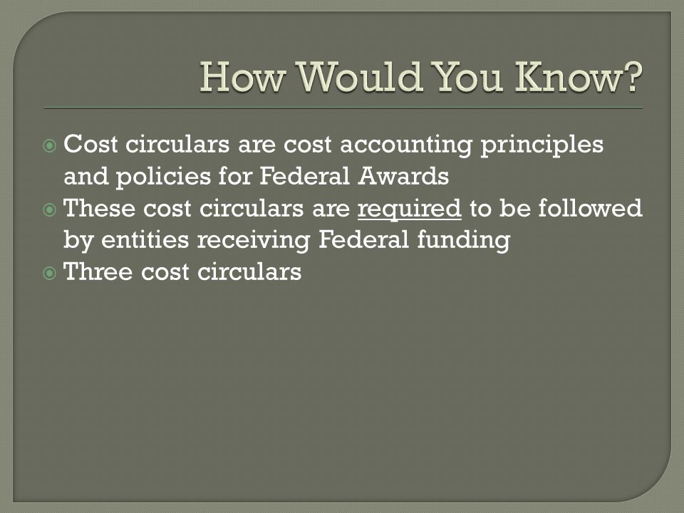  Cost circulars are cost accounting principles and policies for Federal Awards  These cost circulars are required to be followed by entities receivi