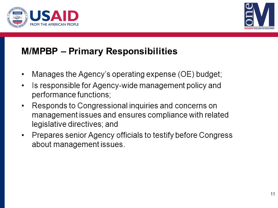 M/MPBP – Primary Responsibilities Manages the Agency's operating expense (OE) budget; Is responsible for Agency-wide management policy and performance functions; Responds to Congressional inquiries and concerns on management issues and ensures compliance with related legislative directives; and Prepares senior Agency officials to testify before Congress about management issues.