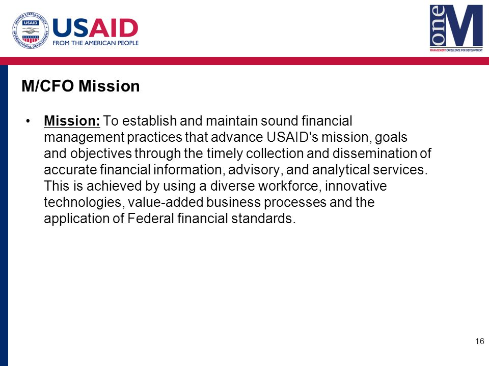M/CFO Mission Mission: To establish and maintain sound financial management practices that advance USAID s mission, goals and objectives through the timely collection and dissemination of accurate financial information, advisory, and analytical services.