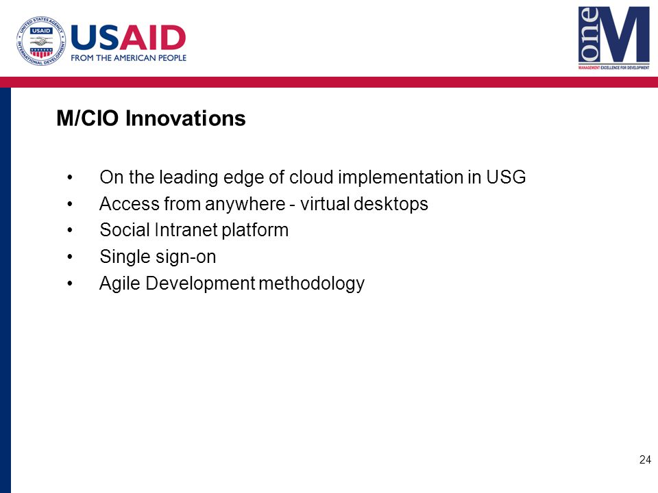 M/CIO Innovations On the leading edge of cloud implementation in USG Access from anywhere - virtual desktops Social Intranet platform Single sign-on Agile Development methodology 24