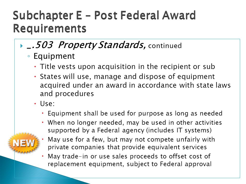  _.503 Property Standards, continued ◦ Equipment  Title vests upon acquisition in the recipient or sub  States will use, manage and dispose of equipment acquired under an award in accordance with state laws and procedures  Use:  Equipment shall be used for purpose as long as needed  When no longer needed, may be used in other activities supported by a Federal agency (includes IT systems)  May use for a few, but may not compete unfairly with private companies that provide equivalent services  May trade-in or use sales proceeds to offset cost of replacement equipment, subject to Federal approval Subchapter E – Post Federal Award Requirements