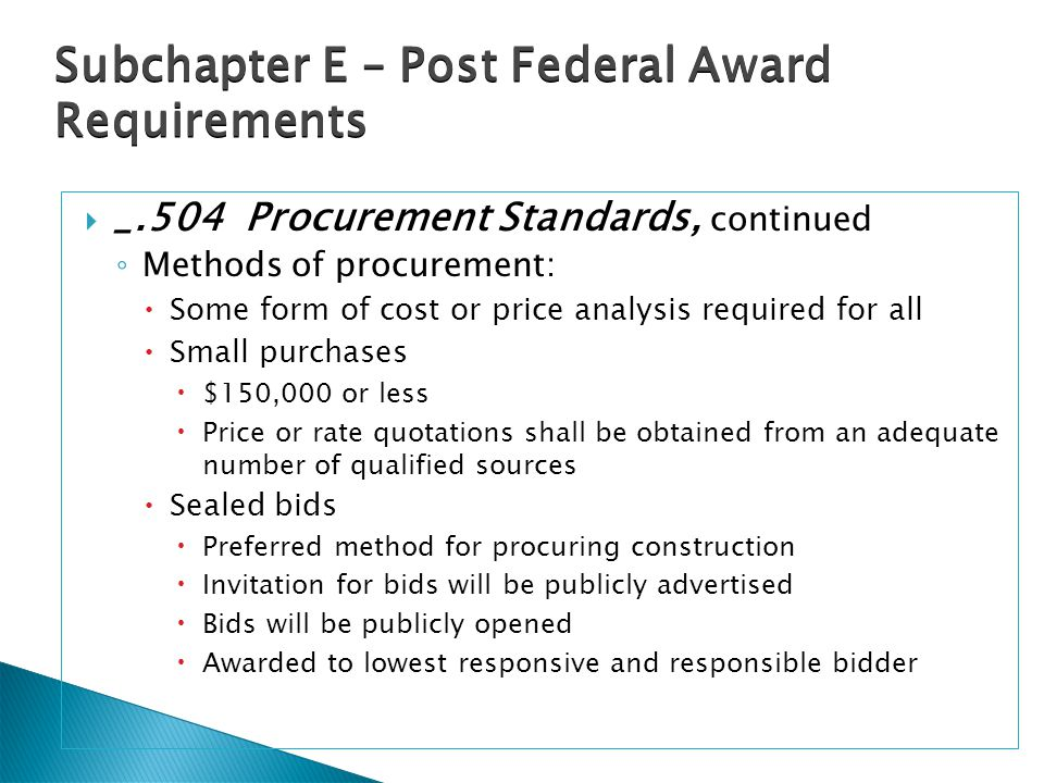  _.504 Procurement Standards, continued ◦ Methods of procurement:  Some form of cost or price analysis required for all  Small purchases  $150,000
