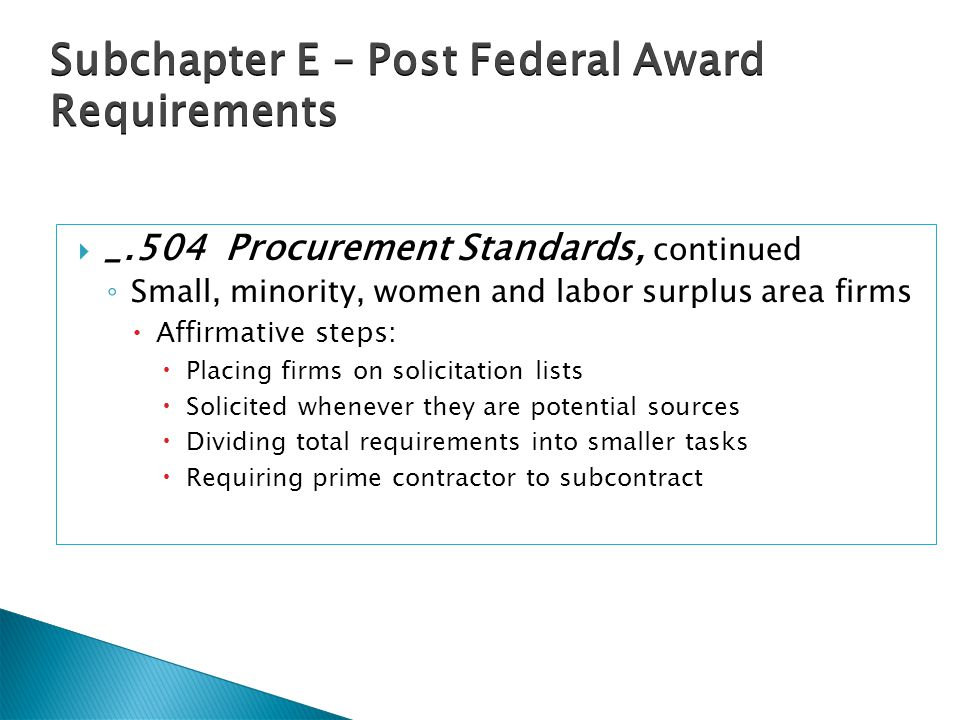  _.504 Procurement Standards, continued ◦ Small, minority, women and labor surplus area firms  Affirmative steps:  Placing firms on solicitation lists  Solicited whenever they are potential sources  Dividing total requirements into smaller tasks  Requiring prime contractor to subcontract Subchapter E – Post Federal Award Requirements