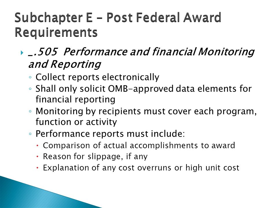  _.505 Performance and financial Monitoring and Reporting ◦ Collect reports electronically ◦ Shall only solicit OMB-approved data elements for financial reporting ◦ Monitoring by recipients must cover each program, function or activity ◦ Performance reports must include:  Comparison of actual accomplishments to award  Reason for slippage, if any  Explanation of any cost overruns or high unit cost Subchapter E – Post Federal Award Requirements