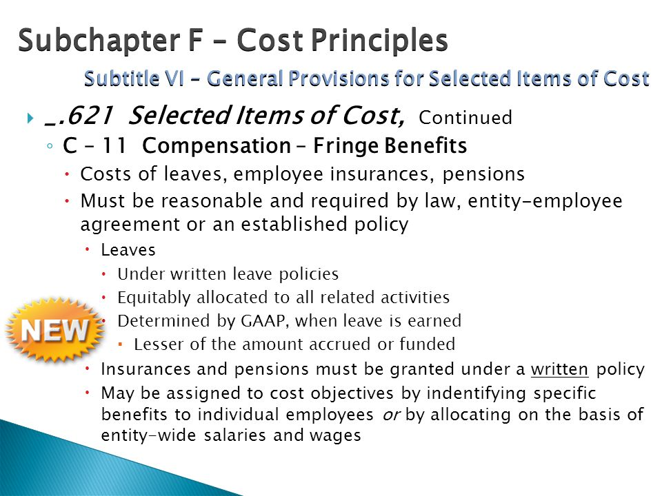  _.621 Selected Items of Cost, Continued ◦ C – 11 Compensation – Fringe Benefits  Costs of leaves, employee insurances, pensions  Must be reasonable and required by law, entity-employee agreement or an established policy  Leaves  Under written leave policies  Equitably allocated to all related activities  Determined by GAAP, when leave is earned  Lesser of the amount accrued or funded  Insurances and pensions must be granted under a written policy  May be assigned to cost objectives by indentifying specific benefits to individual employees or by allocating on the basis of entity-wide salaries and wages Subchapter F – Cost Principles Subtitle VI – General Provisions for Selected Items of Cost