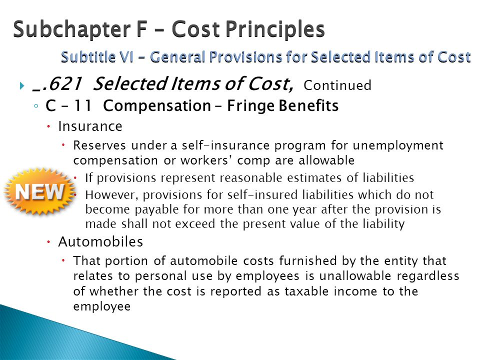  _.621 Selected Items of Cost, Continued ◦ C – 11 Compensation – Fringe Benefits  Insurance  Reserves under a self-insurance program for unemployment compensation or workers' comp are allowable  If provisions represent reasonable estimates of liabilities  However, provisions for self-insured liabilities which do not become payable for more than one year after the provision is made shall not exceed the present value of the liability  Automobiles  That portion of automobile costs furnished by the entity that relates to personal use by employees is unallowable regardless of whether the cost is reported as taxable income to the employee Subchapter F – Cost Principles Subtitle VI – General Provisions for Selected Items of Cost