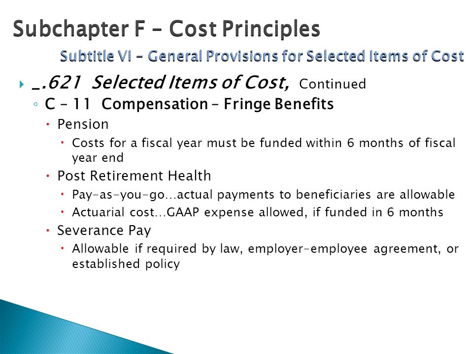  _.621 Selected Items of Cost, Continued ◦ C – 11 Compensation – Fringe Benefits  Pension  Costs for a fiscal year must be funded within 6 months o