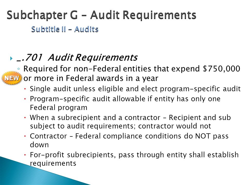  _.701 Audit Requirements ◦ Required for non-Federal entities that expend $750,000 or more in Federal awards in a year  Single audit unless eligible and elect program-specific audit  Program-specific audit allowable if entity has only one Federal program  When a subrecipient and a contractor – Recipient and sub subject to audit requirements; contractor would not  Contractor – Federal compliance conditions do NOT pass down  For-profit subrecipients, pass through entity shall establish requirements Subchapter G – Audit Requirements Subtitle II – Audits