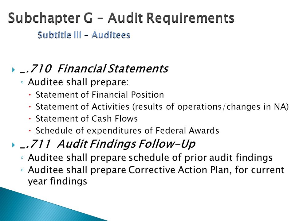  _.710 Financial Statements ◦ Auditee shall prepare:  Statement of Financial Position  Statement of Activities (results of operations/changes in NA