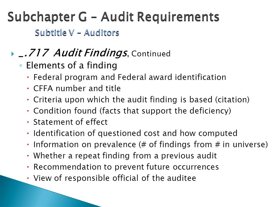  _.717 Audit Findings, Continued ◦ Elements of a finding  Federal program and Federal award identification  CFFA number and title  Criteria upon which the audit finding is based (citation)  Condition found (facts that support the deficiency)  Statement of effect  Identification of questioned cost and how computed  Information on prevalence (# of findings from # in universe)  Whether a repeat finding from a previous audit  Recommendation to prevent future occurrences  View of responsible official of the auditee Subchapter G – Audit Requirements Subtitle V – Auditors