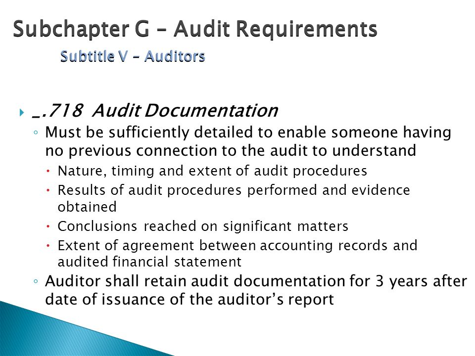 _.718 Audit Documentation ◦ Must be sufficiently detailed to enable someone having no previous connection to the audit to understand  Nature, timing and extent of audit procedures  Results of audit procedures performed and evidence obtained  Conclusions reached on significant matters  Extent of agreement between accounting records and audited financial statement ◦ Auditor shall retain audit documentation for 3 years after date of issuance of the auditor's report Subchapter G – Audit Requirements Subtitle V – Auditors