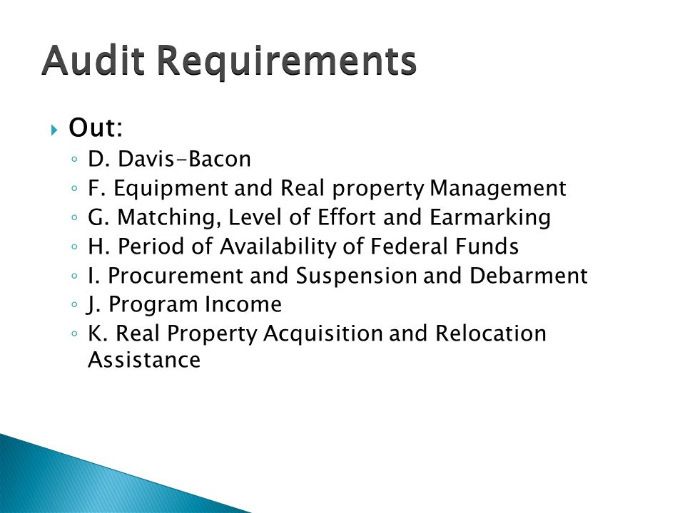 Audit Requirements  Out: ◦ D. Davis-Bacon ◦ F. Equipment and Real property Management ◦ G.