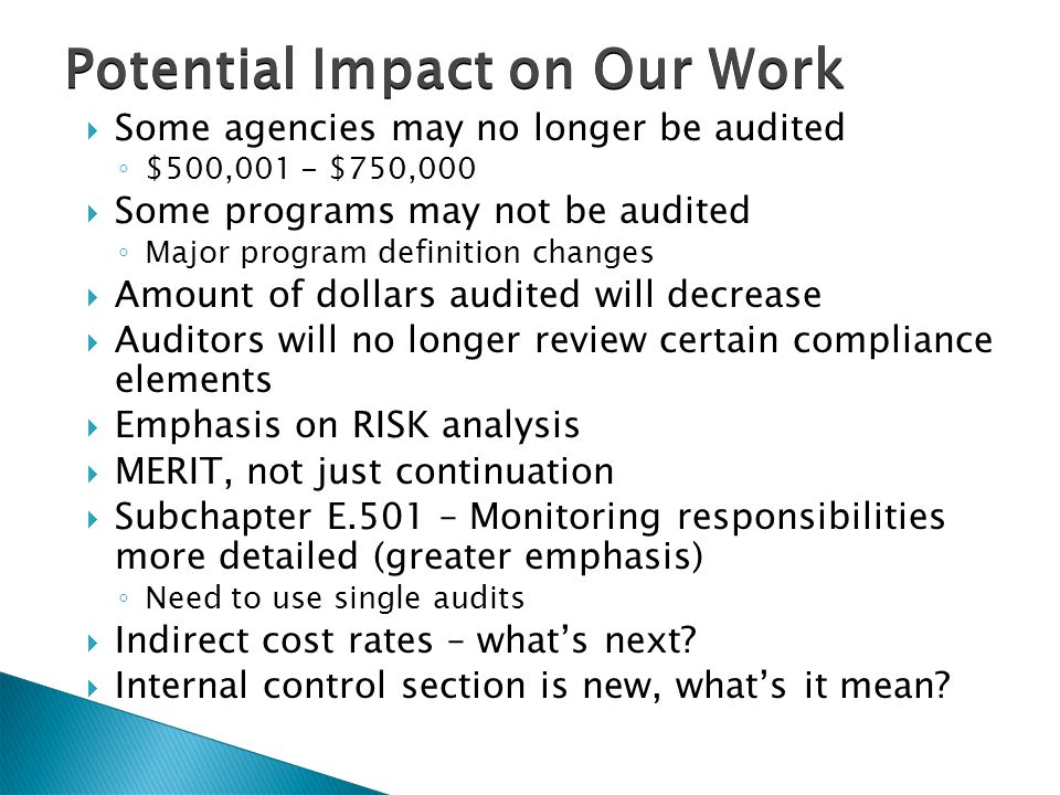 Potential Impact on Our Work  Some agencies may no longer be audited ◦ $500,001 - $750,000  Some programs may not be audited ◦ Major program definition changes  Amount of dollars audited will decrease  Auditors will no longer review certain compliance elements  Emphasis on RISK analysis  MERIT, not just continuation  Subchapter E.501 – Monitoring responsibilities more detailed (greater emphasis) ◦ Need to use single audits  Indirect cost rates – what's next.