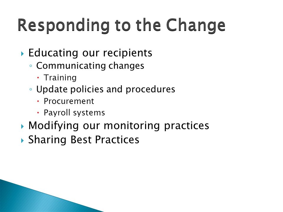 Responding to the Change  Educating our recipients ◦ Communicating changes  Training ◦ Update policies and procedures  Procurement  Payroll systems  Modifying our monitoring practices  Sharing Best Practices