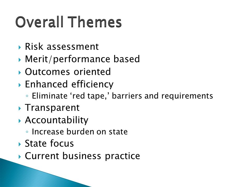  Risk assessment  Merit/performance based  Outcomes oriented  Enhanced efficiency ◦ Eliminate 'red tape,' barriers and requirements  Transparent  Accountability ◦ Increase burden on state  State focus  Current business practice Overall Themes