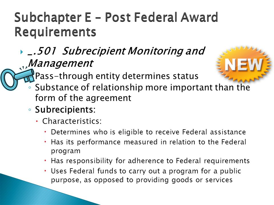  _.501 Subrecipient Monitoring and Management ◦ Pass-through entity determines status ◦ Substance of relationship more important than the form of the agreement ◦ Subrecipients:  Characteristics:  Determines who is eligible to receive Federal assistance  Has its performance measured in relation to the Federal program  Has responsibility for adherence to Federal requirements  Uses Federal funds to carry out a program for a public purpose, as opposed to providing goods or services Subchapter E – Post Federal Award Requirements