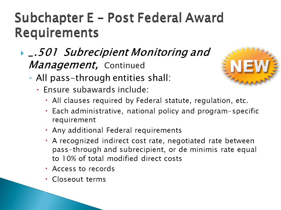  _.501 Subrecipient Monitoring and Management, Continued ◦ All pass-through entities shall:  Ensure subawards include:  All clauses required by Federal statute, regulation, etc.